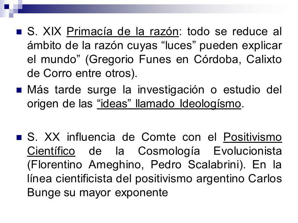 S. XIX Primacía de la razón: todo se reduce al ámbito de la razón cuyas luces pueden explicar el mundo (Gregorio Funes en Córdoba, Calixto de Corro en