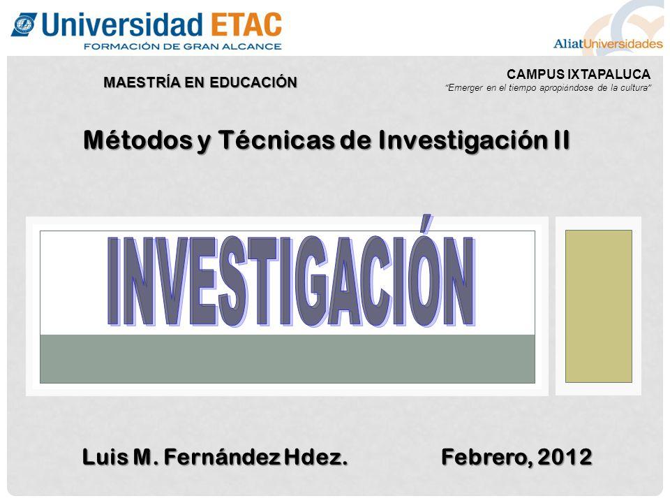 CAMPUS IXTAPALUCA Emerger en el tiempo apropi á ndose de la cultura MAESTRÍA EN EDUCACIÓN Luis M. Fernández Hdez. Febrero, 2012 Métodos y Técnicas de