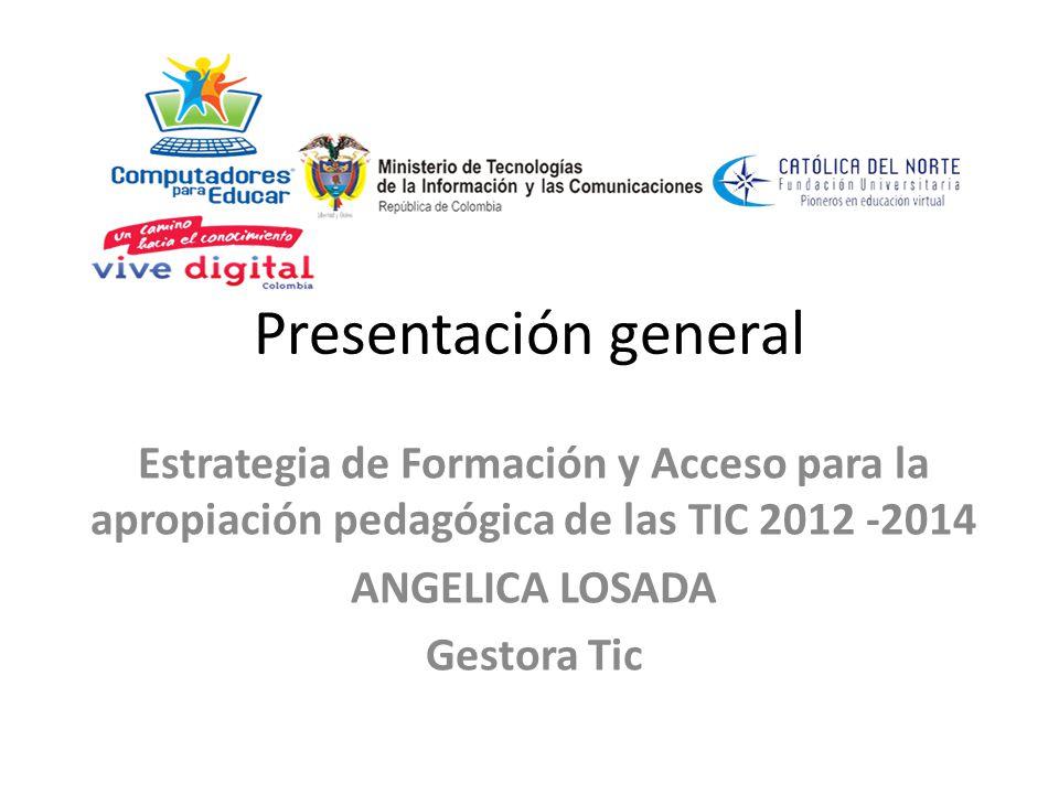 Presentación general Estrategia de Formación y Acceso para la apropiación pedagógica de las TIC 2012 2014 ANGELICA LOSADA Gestora Tic