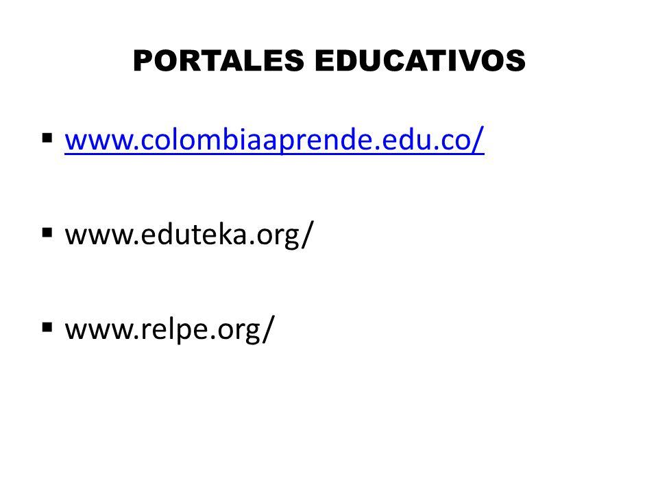 PORTALES EDUCATIVOS www.colombiaaprende.edu.co/ www.eduteka.org/ www.relpe.org/