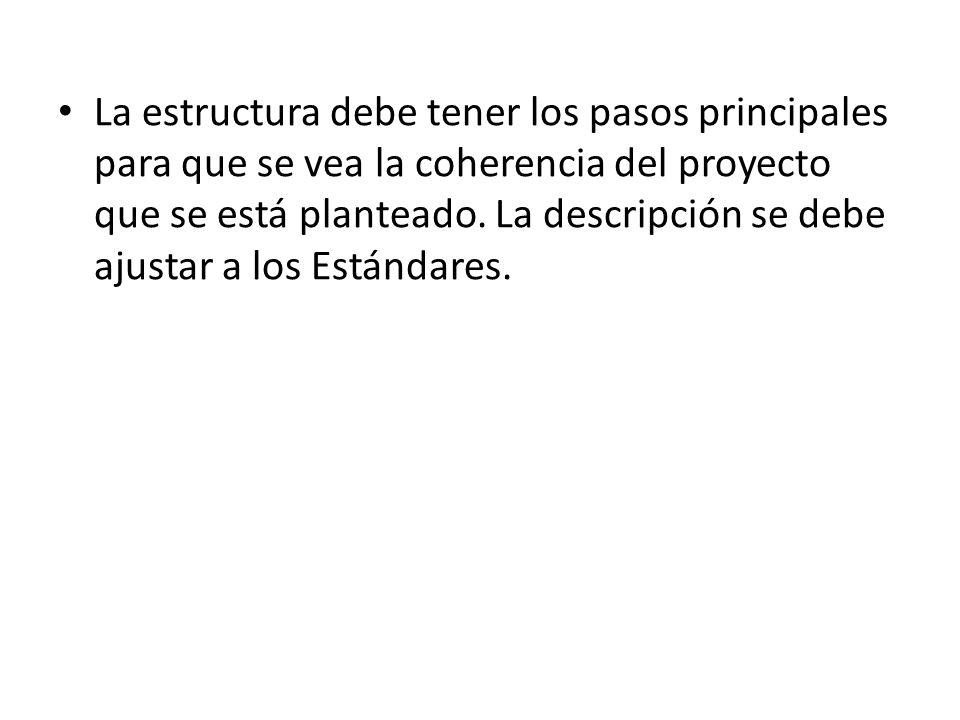 La estructura debe tener los pasos principales para que se vea la coherencia del proyecto que se está planteado. La descripción se debe ajustar a los