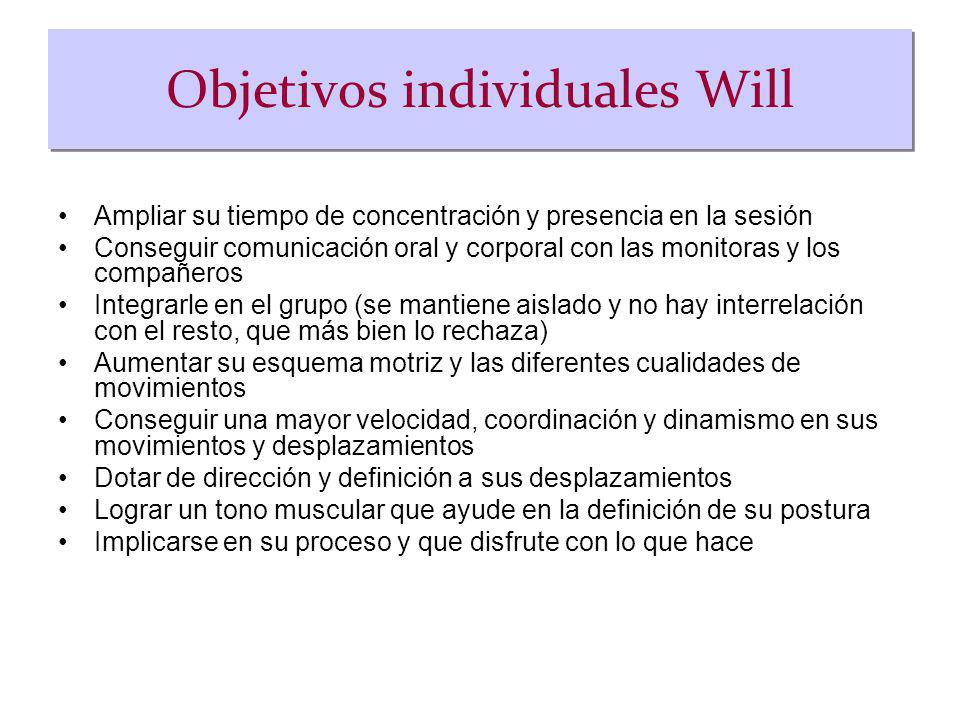 Objetivos individuales Will Ampliar su tiempo de concentración y presencia en la sesión Conseguir comunicación oral y corporal con las monitoras y los