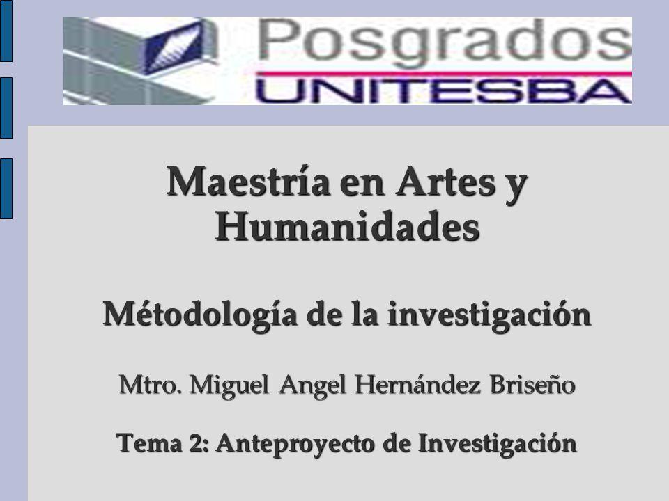 Maestría en Artes y Humanidades Métodología de la investigación Mtro. Miguel Angel Hernández Briseño Tema 2: Anteproyecto de Investigación