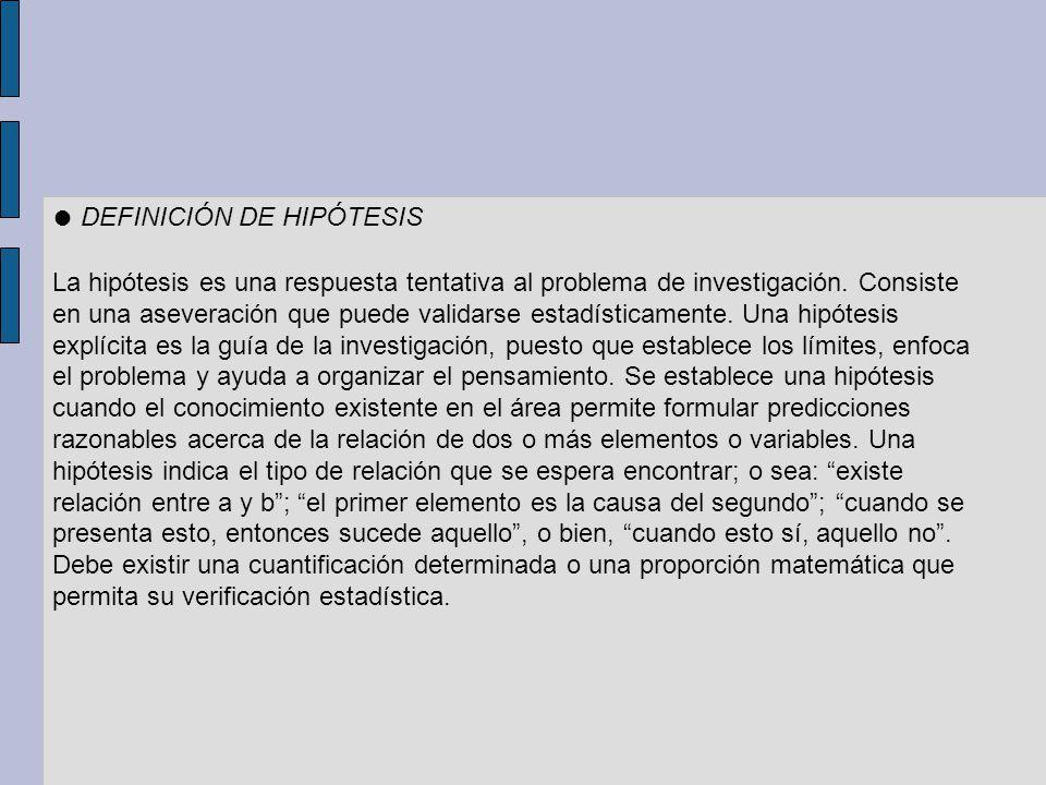 DEFINICIÓN DE HIPÓTESIS La hipótesis es una respuesta tentativa al problema de investigación. Consiste en una aseveración que puede validarse estadíst
