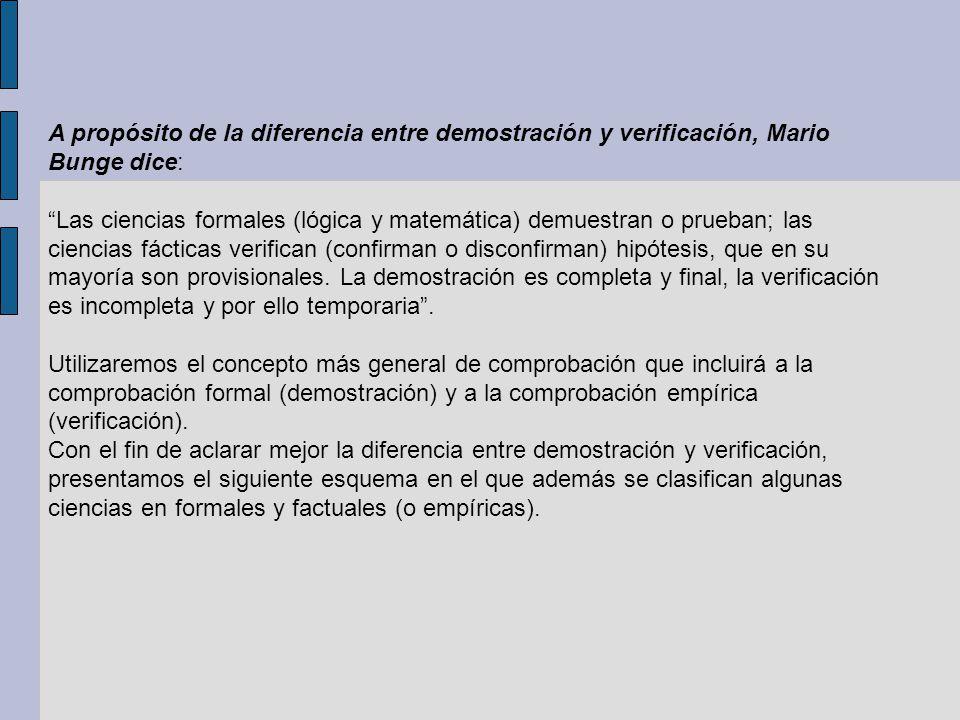 A propósito de la diferencia entre demostración y verificación, Mario Bunge dice: Las ciencias formales (lógica y matemática) demuestran o prueban; la