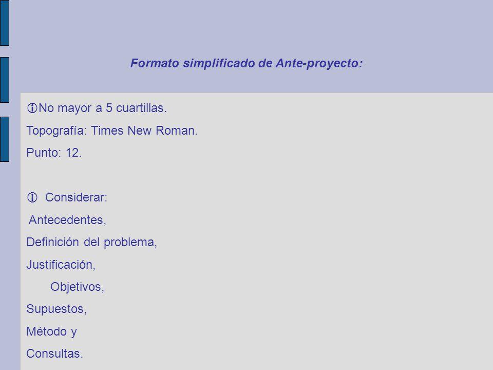 Formato simplificado de Ante-proyecto: No mayor a 5 cuartillas. Topografía: Times New Roman. Punto: 12. Considerar: Antecedentes, Definición del probl