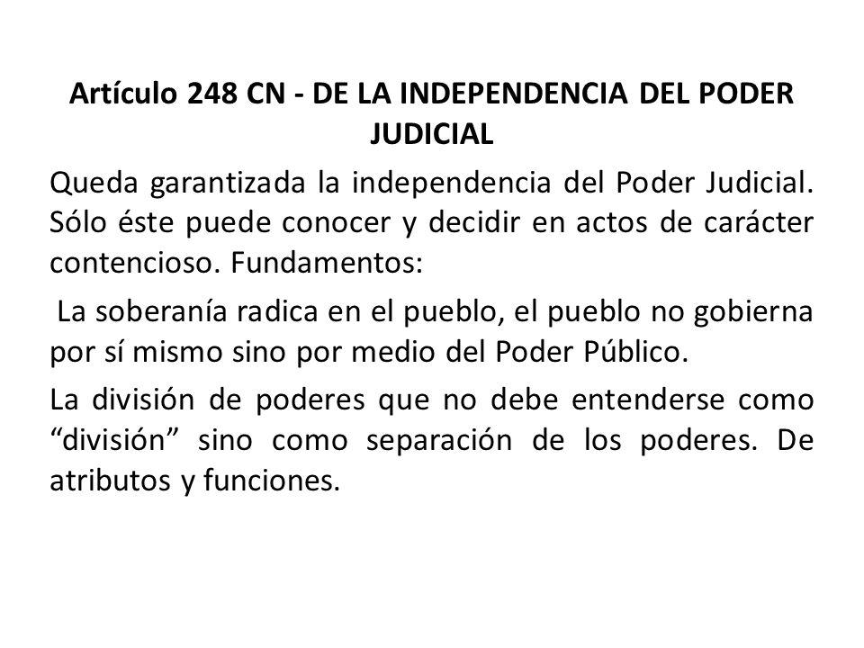 Artículo 248 CN - DE LA INDEPENDENCIA DEL PODER JUDICIAL Queda garantizada la independencia del Poder Judicial. Sólo éste puede conocer y decidir en a