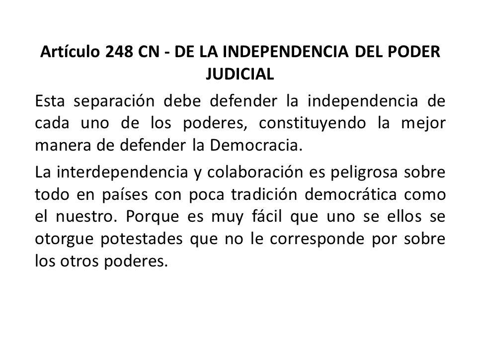 Artículo 248 CN - DE LA INDEPENDENCIA DEL PODER JUDICIAL Esta separación debe defender la independencia de cada uno de los poderes, constituyendo la m