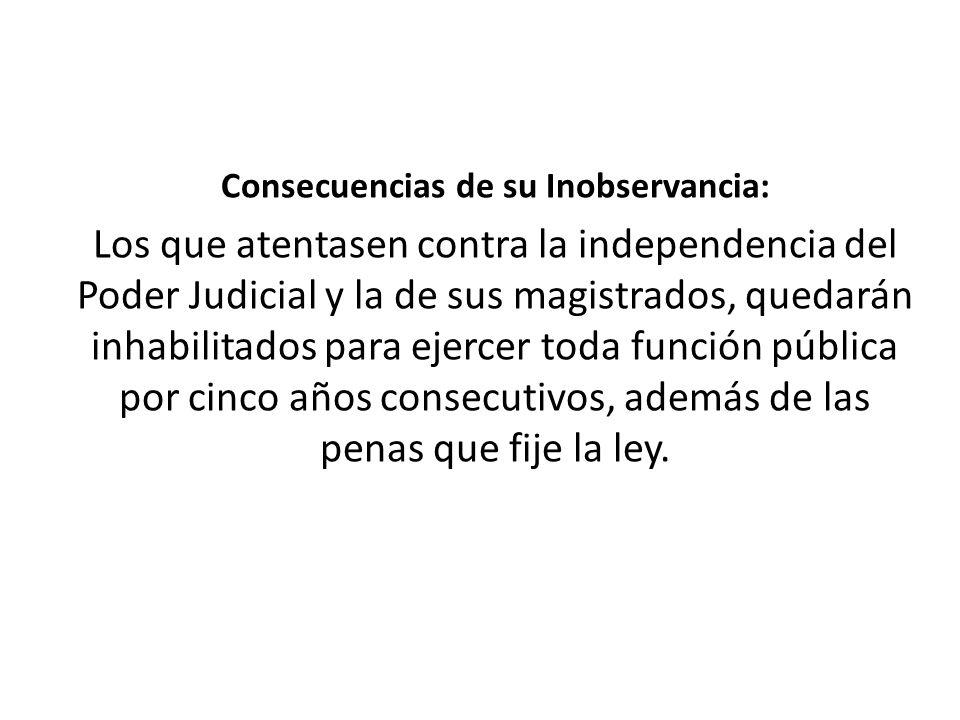 Consecuencias de su Inobservancia: Los que atentasen contra la independencia del Poder Judicial y la de sus magistrados, quedarán inhabilitados para e