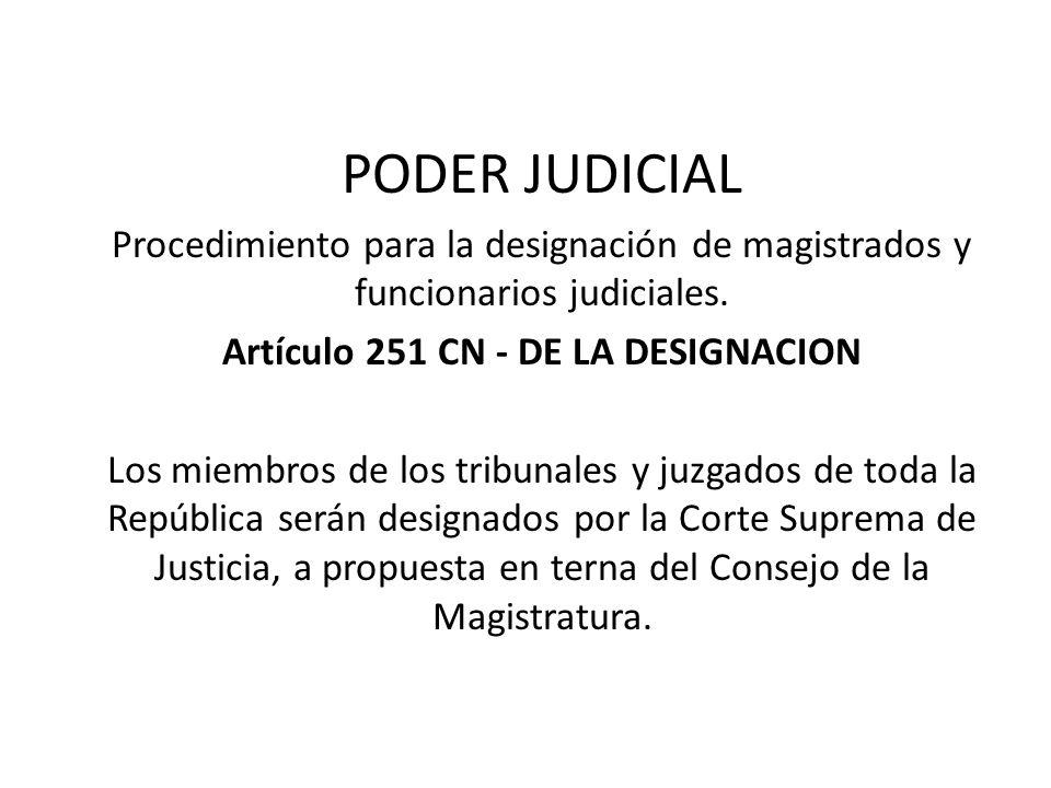 PODER JUDICIAL Procedimiento para la designación de magistrados y funcionarios judiciales. Artículo 251 CN - DE LA DESIGNACION Los miembros de los tri