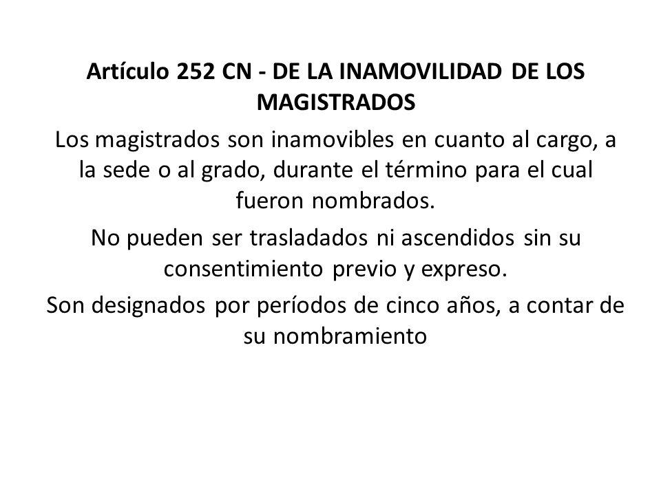 Artículo 252 CN - DE LA INAMOVILIDAD DE LOS MAGISTRADOS Los magistrados son inamovibles en cuanto al cargo, a la sede o al grado, durante el término p