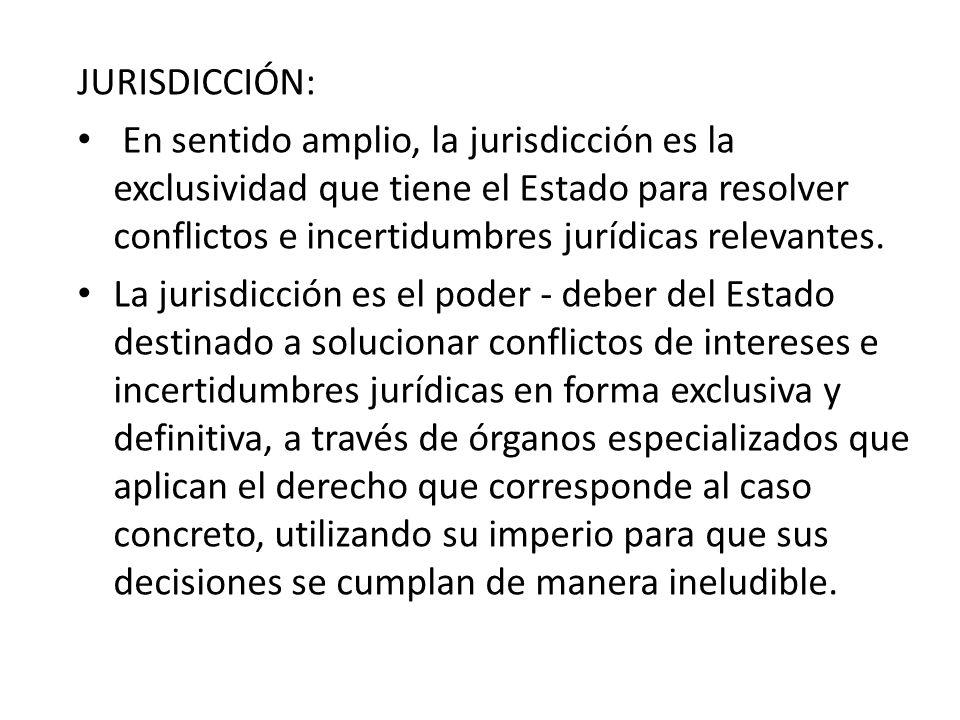 JURISDICCIÓN: En sentido amplio, la jurisdicción es la exclusividad que tiene el Estado para resolver conflictos e incertidumbres jurídicas relevantes