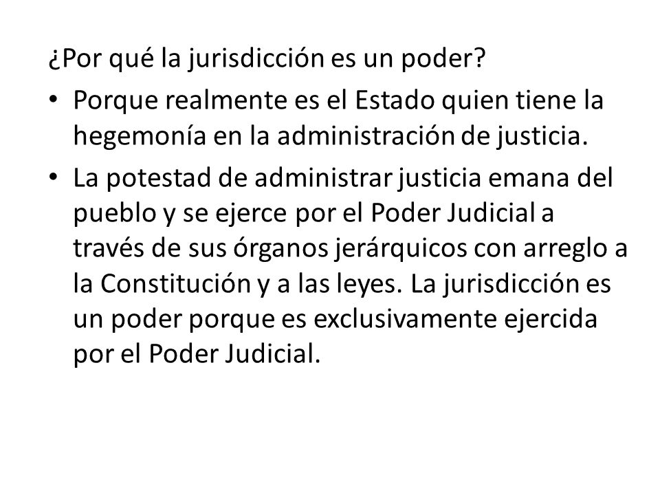 ¿Por qué la jurisdicción es un poder? Porque realmente es el Estado quien tiene la hegemonía en la administración de justicia. La potestad de administ