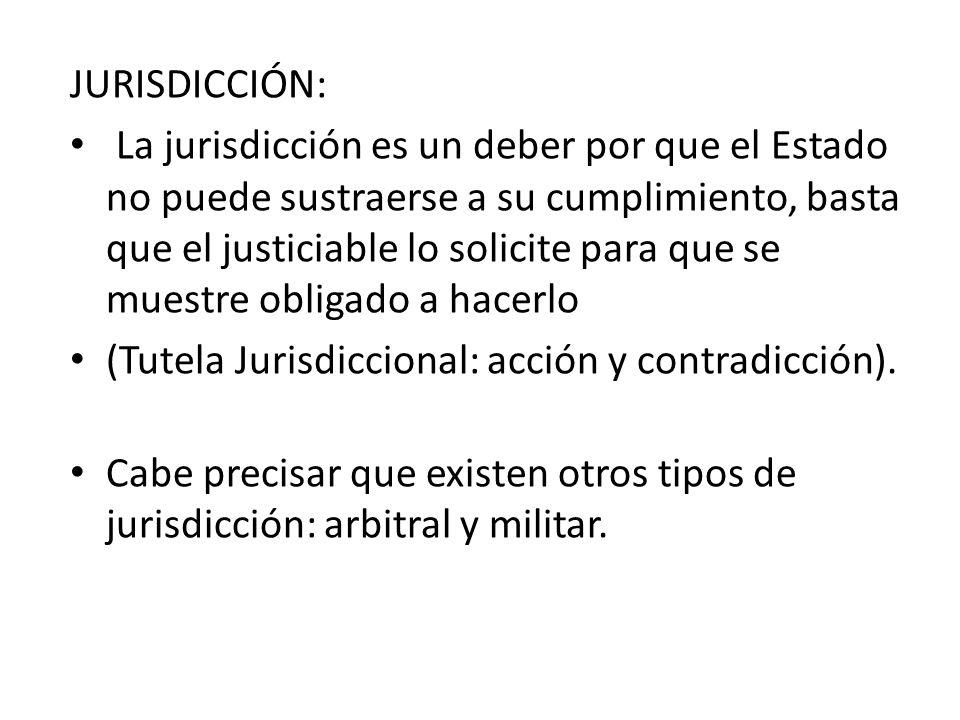 JURISDICCIÓN: La jurisdicción es un deber por que el Estado no puede sustraerse a su cumplimiento, basta que el justiciable lo solicite para que se mu