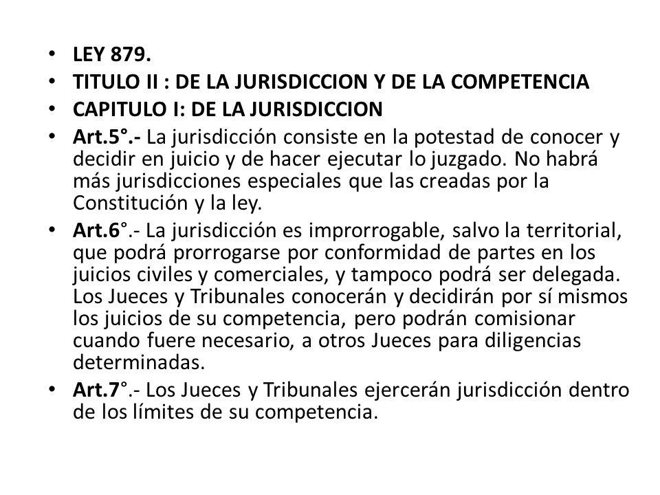 LEY 879. TITULO II : DE LA JURISDICCION Y DE LA COMPETENCIA CAPITULO I: DE LA JURISDICCION Art.5°.- La jurisdicción consiste en la potestad de conocer