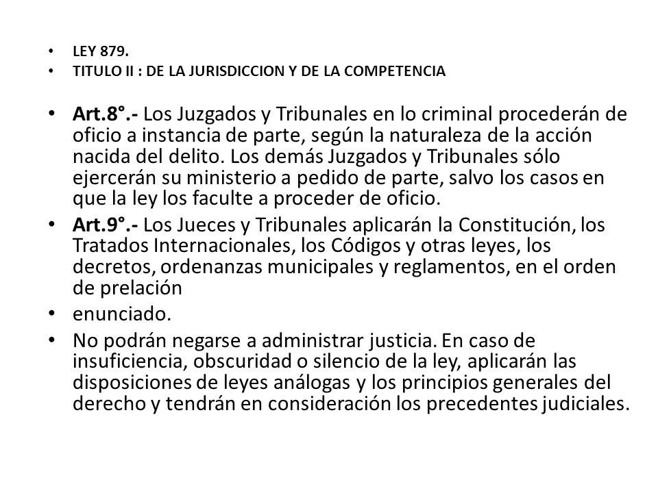 LEY 879. TITULO II : DE LA JURISDICCION Y DE LA COMPETENCIA Art.8°.- Los Juzgados y Tribunales en lo criminal procederán de oficio a instancia de part