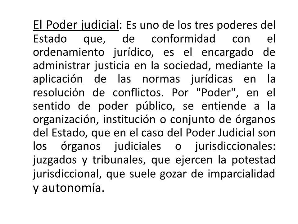 El Poder judicial: Es uno de los tres poderes del Estado que, de conformidad con el ordenamiento jurídico, es el encargado de administrar justicia en