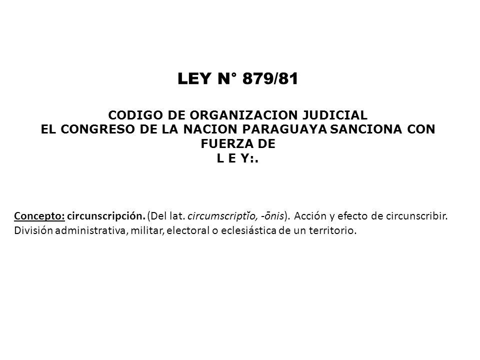 LEY N° 879/81 CODIGO DE ORGANIZACION JUDICIAL EL CONGRESO DE LA NACION PARAGUAYA SANCIONA CON FUERZA DE L E Y:. Concepto: circunscripción. (Del lat. c