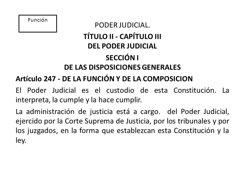 PODER JUDICIAL. TÍTULO II - CAPÍTULO III DEL PODER JUDICIAL SECCIÓN I DE LAS DISPOSICIONES GENERALES Artículo 247 - DE LA FUNCIÓN Y DE LA COMPOSICION