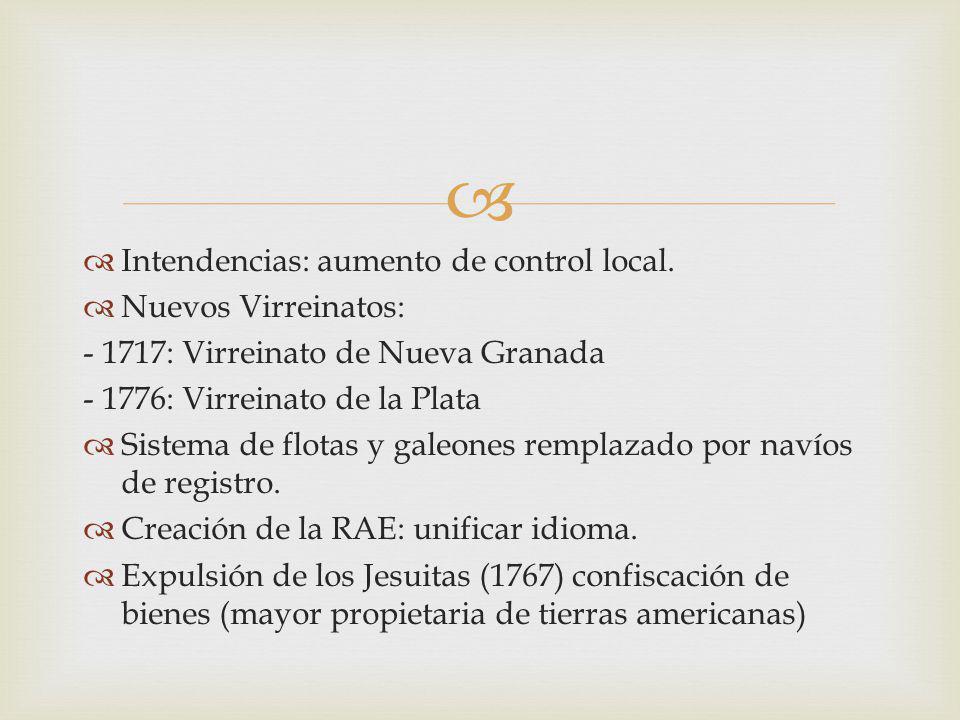 Intendencias: aumento de control local. Nuevos Virreinatos: - 1717: Virreinato de Nueva Granada - 1776: Virreinato de la Plata Sistema de flotas y gal