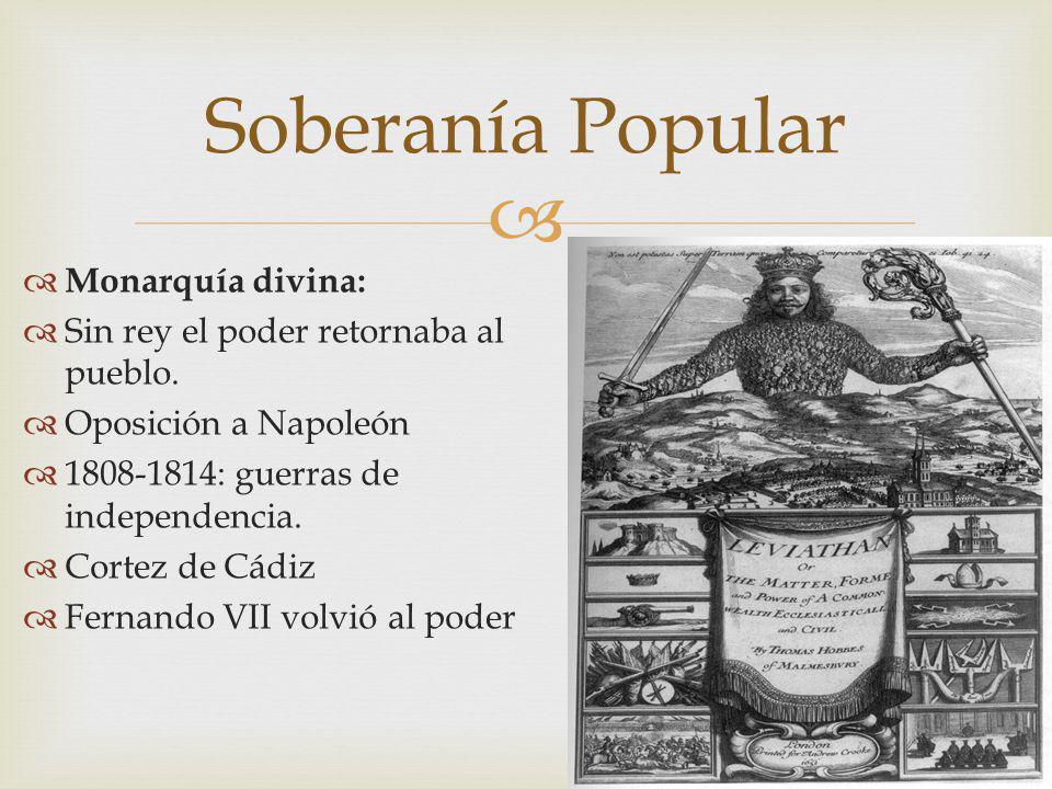 Monarquía divina: Sin rey el poder retornaba al pueblo. Oposición a Napoleón 1808-1814: guerras de independencia. Cortez de Cádiz Fernando VII volvió