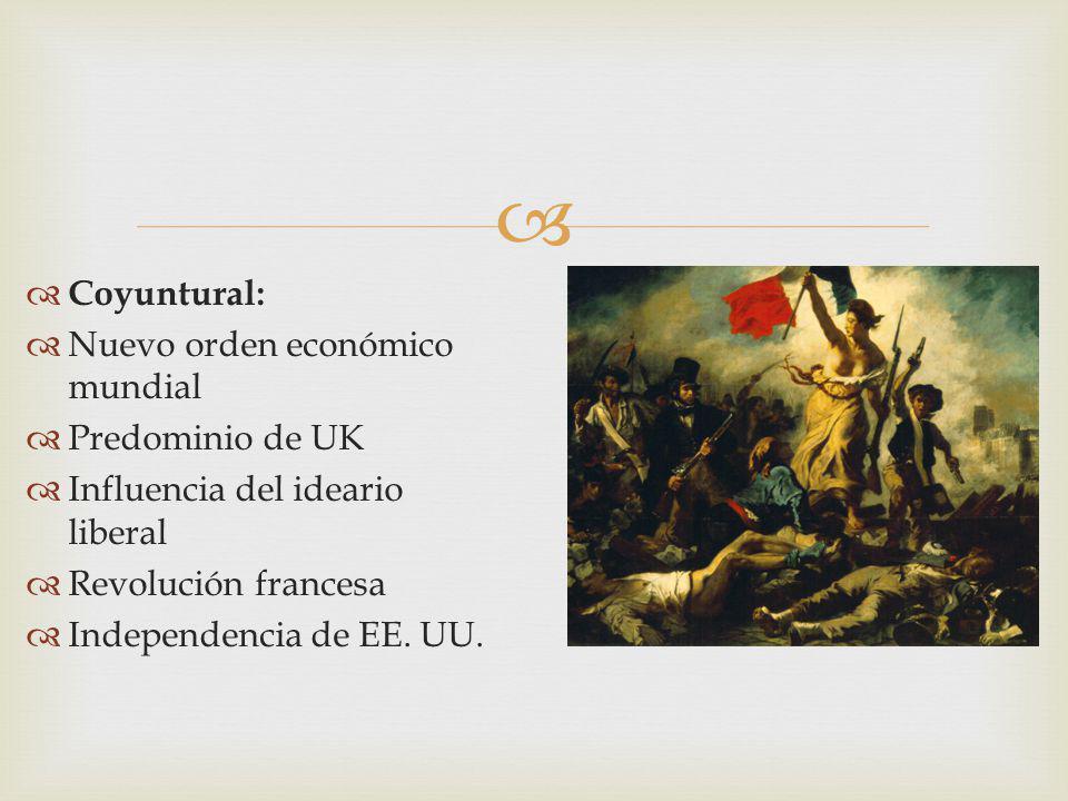 Coyuntural: Nuevo orden económico mundial Predominio de UK Influencia del ideario liberal Revolución francesa Independencia de EE. UU.