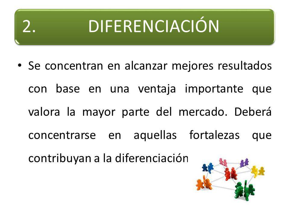 2.DIFERENCIACIÓN Se concentran en alcanzar mejores resultados con base en una ventaja importante que valora la mayor parte del mercado.