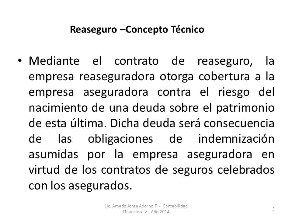 Reaseguro –Concepto Técnico Mediante el contrato de reaseguro, la empresa reaseguradora otorga cobertura a la empresa aseguradora contra el riesgo del nacimiento de una deuda sobre el patrimonio de esta última.