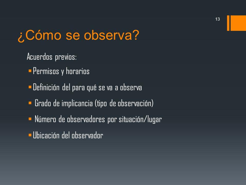 ¿Cómo se observa? Acuerdos previos: Permisos y horarios Definición del para qué se va a observa Grado de implicancia (tipo de observación) Número de o