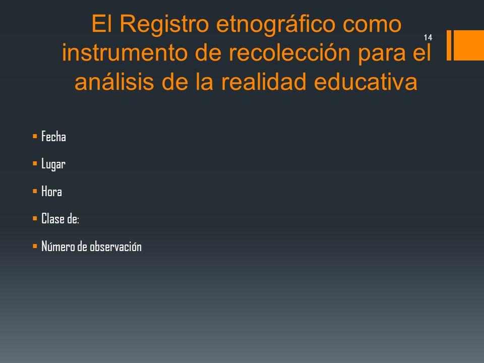 El Registro etnográfico como instrumento de recolección para el análisis de la realidad educativa Fecha Lugar Hora Clase de: Número de observación 14