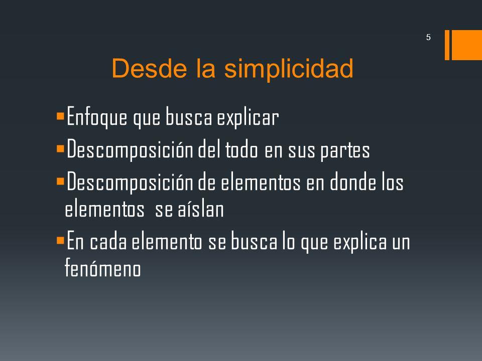 Desde la simplicidad Enfoque que busca explicar Descomposición del todo en sus partes Descomposición de elementos en donde los elementos se aíslan En cada elemento se busca lo que explica un fenómeno 5