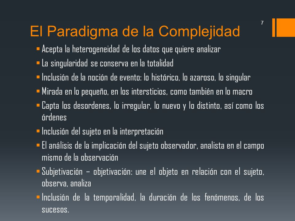 El Paradigma de la Complejidad Acepta la heterogeneidad de los datos que quiere analizar La singularidad se conserva en la totalidad Inclusión de la n