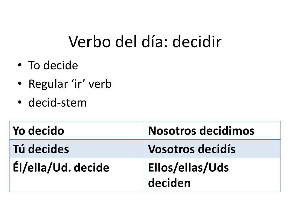 Verbo del día: decidir To decide Regular ir verb decid-stem Yo decidoNosotros decidimos Tú decidesVosotros decidís Él/ella/Ud.