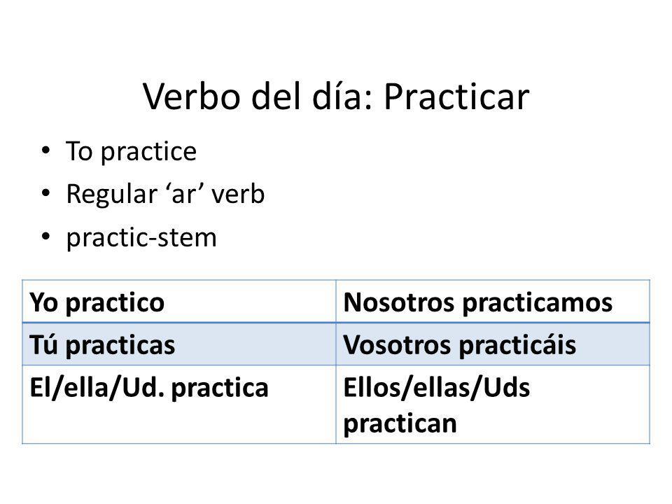 Verbo del día: Practicar To practice Regular ar verb practic-stem Yo practicoNosotros practicamos Tú practicasVosotros practicáis El/ella/Ud.