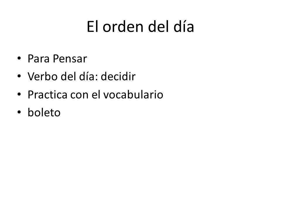 El orden del día Para Pensar Verbo del día: decidir Practica con el vocabulario boleto