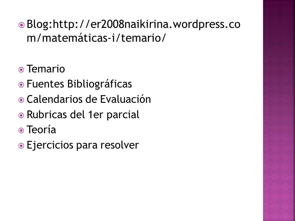 Blog:http://er2008naikirina.wordpress.co m/matemáticas-i/temario/ Temario Fuentes Bibliográficas Calendarios de Evaluación Rubricas del 1er parcial Teoría Ejercicios para resolver