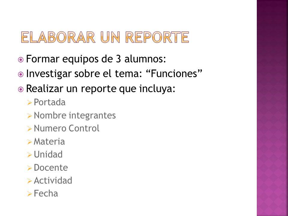 Formar equipos de 3 alumnos: Investigar sobre el tema: Funciones Realizar un reporte que incluya: Portada Nombre integrantes Numero Control Materia Unidad Docente Actividad Fecha