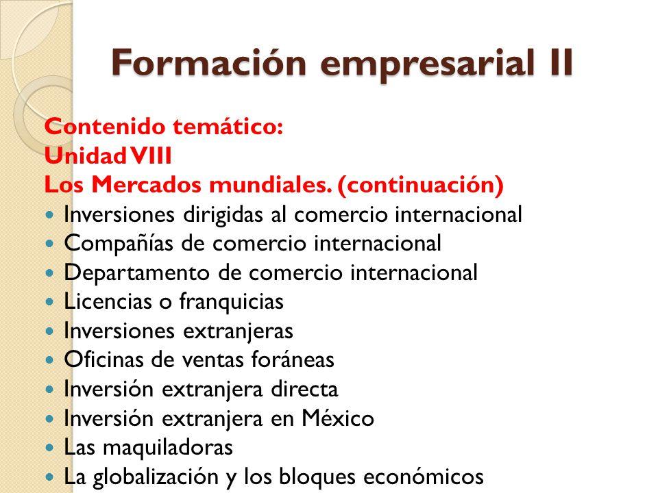 Formación empresarial II Contenido temático: Unidad VIII Los Mercados mundiales. (continuación) Inversiones dirigidas al comercio internacional Compañ