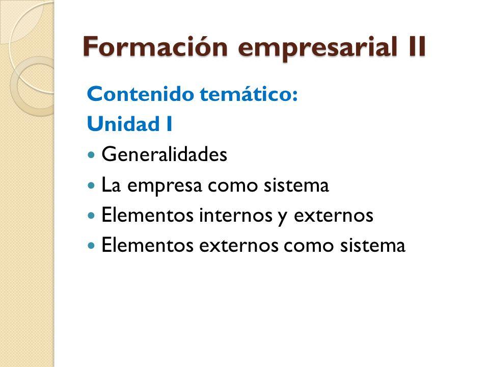Formación empresarial II Contenido temático: Unidad I Generalidades La empresa como sistema Elementos internos y externos Elementos externos como sist