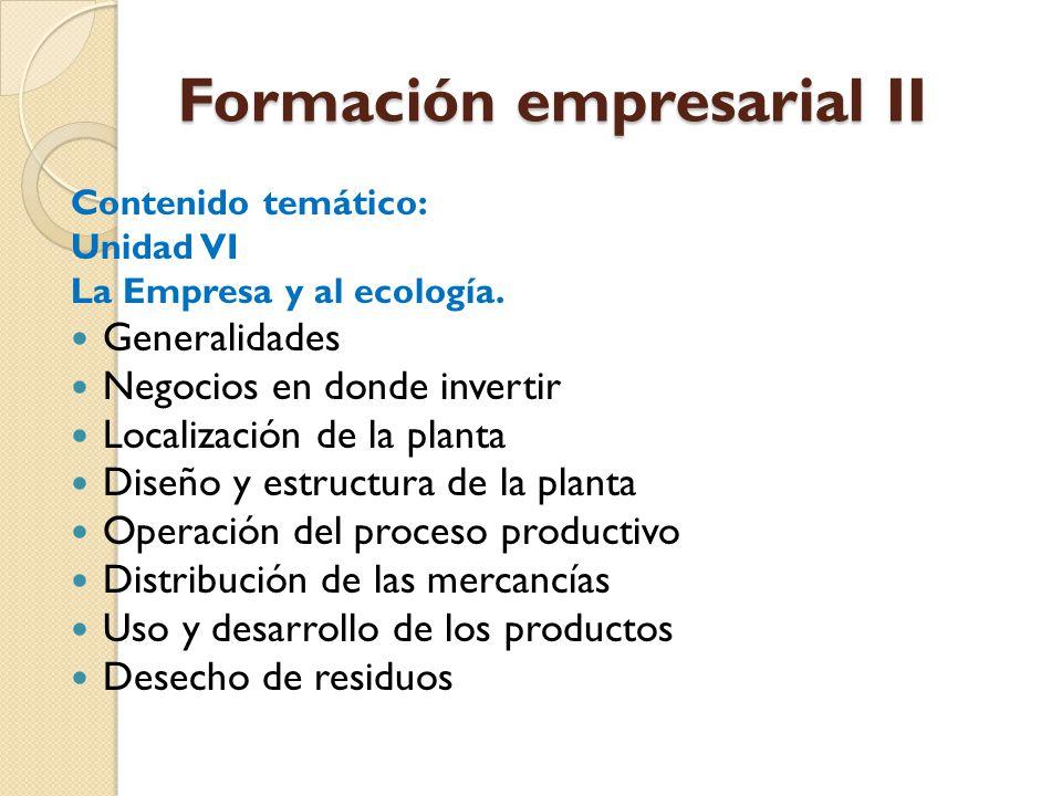 Formación empresarial II Contenido temático: Unidad VI La Empresa y al ecología. Generalidades Negocios en donde invertir Localización de la planta Di
