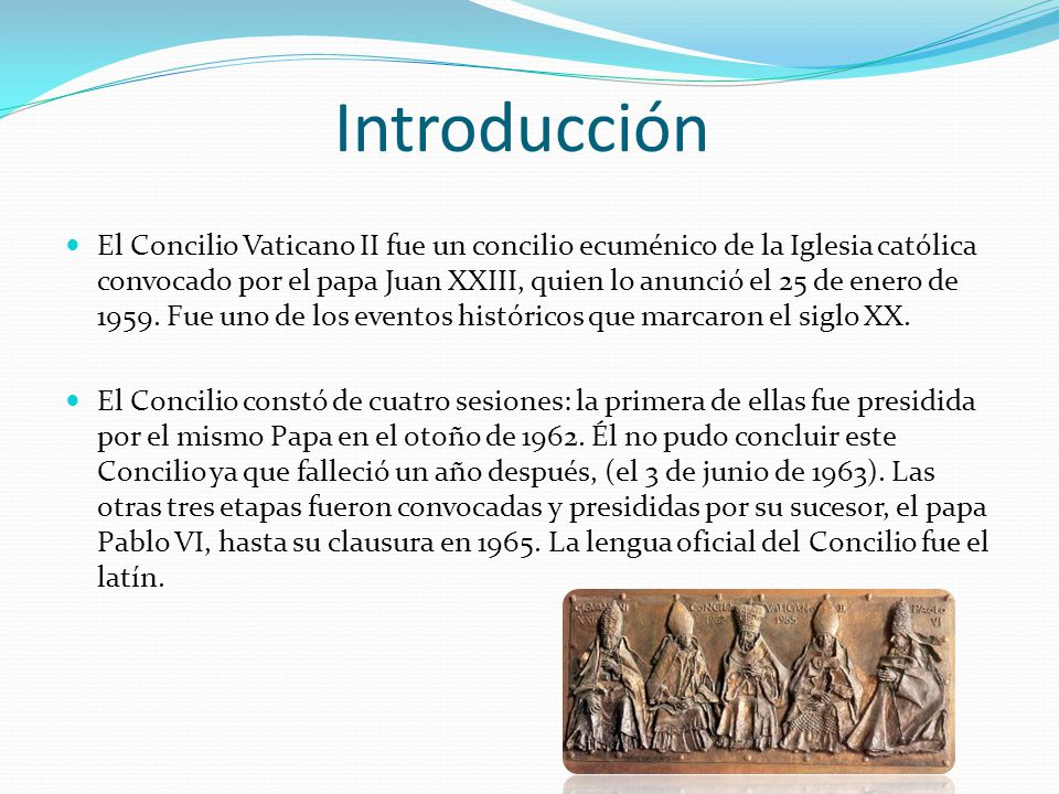 Introducción El Concilio Vaticano II fue un concilio ecuménico de la Iglesia católica convocado por el papa Juan XXIII, quien lo anunció el 25 de ener