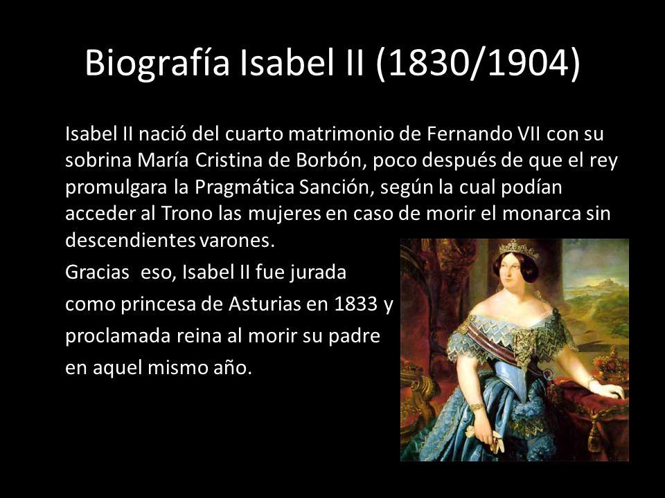 Biografía Isabel II (1830/1904) Isabel II nació del cuarto matrimonio de Fernando VII con su sobrina María Cristina de Borbón, poco después de que el
