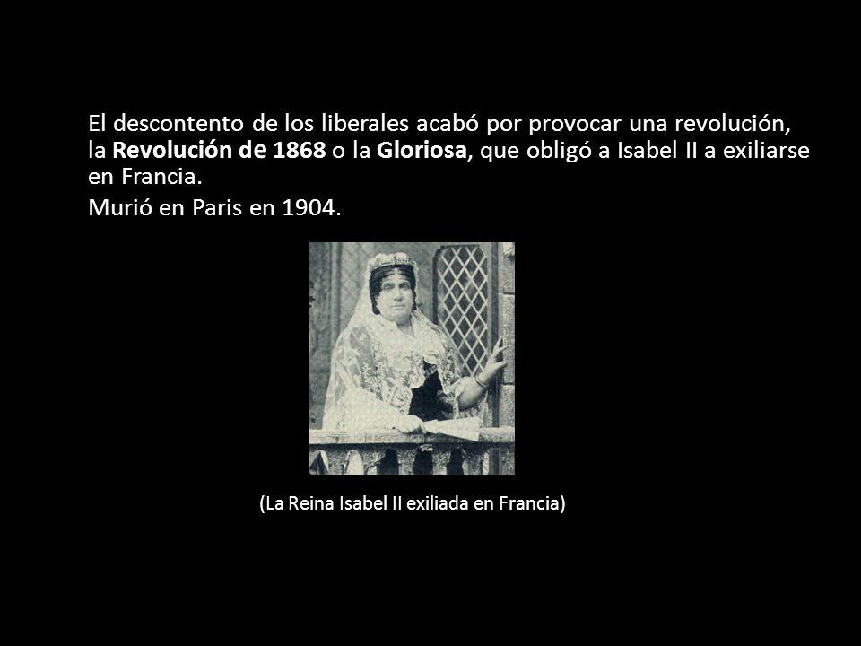 El descontento de los liberales acabó por provocar una revolución, la Revolución d e 1868 o la Gloriosa, que obligó a Isabel II a exiliarse en Francia