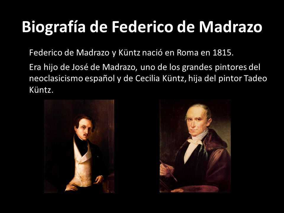 Biografía de Federico de Madrazo Federico de Madrazo y Küntz nació en Roma en 1815. Era hijo de José de Madrazo, uno de los grandes pintores del neocl