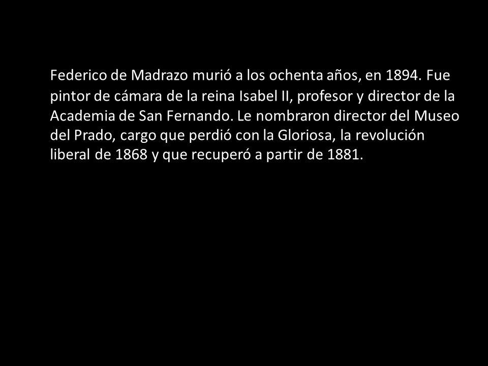 Federico de Madrazo murió a los ochenta años, en 1894. Fue pintor de cámara de la reina Isabel II, profesor y director de la Academia de San Fernando.