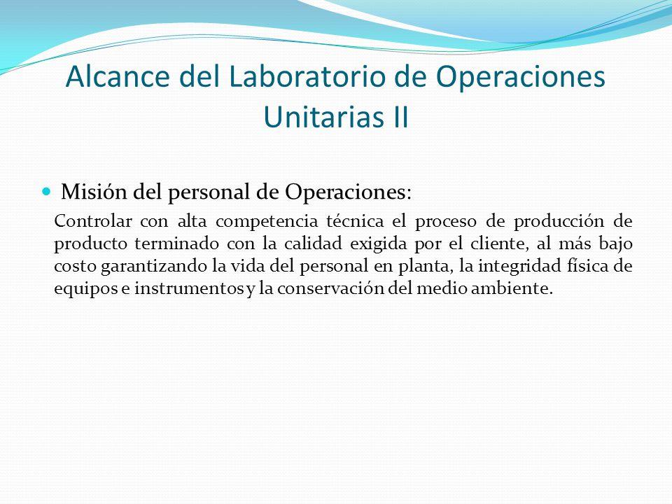 Alcance del Laboratorio de Operaciones Unitarias II Misión del personal de Operaciones: Controlar con alta competencia técnica el proceso de producció