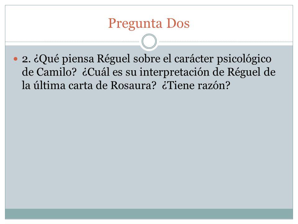 Pregunta Dos 2. ¿Qué piensa Réguel sobre el carácter psicológico de Camilo? ¿Cuál es su interpretación de Réguel de la última carta de Rosaura? ¿Tiene