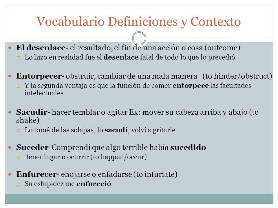 Vocabulario Definiciones y Contexto El desenlace- el resultado, el fin de una acción o cosa (outcome) Lo hizo en realidad fue el desenlace fatal de to