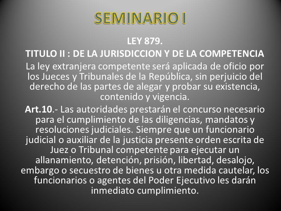 LEY 879. TITULO II : DE LA JURISDICCION Y DE LA COMPETENCIA La ley extranjera competente será aplicada de oficio por los Jueces y Tribunales de la Rep