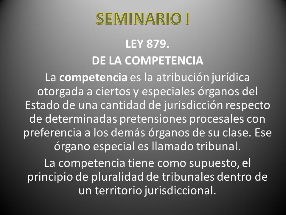 LEY 879. DE LA COMPETENCIA La competencia es la atribución jurídica otorgada a ciertos y especiales órganos del Estado de una cantidad de jurisdicción